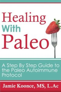 Healing with Paleo: A Step By Step Guide to the Paleo Autoimmune Protocol